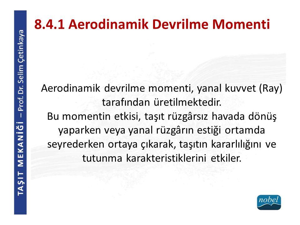 8.4.1 Aerodinamik Devrilme Momenti Aerodinamik devrilme momenti, yanal kuvvet (Ray) tarafından üretilmektedir. Bu momentin etkisi, taşıt rüzgârsız hav