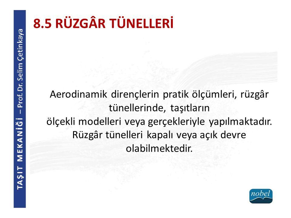 8.5 RÜZGÂR TÜNELLERİ Aerodinamik dirençlerin pratik ölçümleri, rüzgâr tünellerinde, taşıtların ölçekli modelleri veya gerçekleriyle yapılmaktadır. Rüz