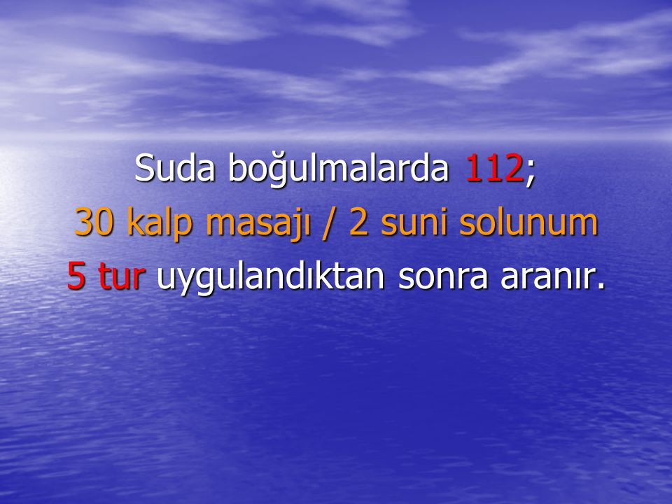 Suda boğulmalarda 112; 30 kalp masajı / 2 suni solunum 5 tur uygulandıktan sonra aranır.