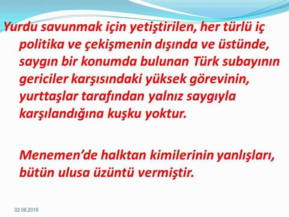 Yurdu savunmak için yetiştirilen, her türlü iç politika ve çekişmenin dışında ve üstünde, saygın bir konumda bulunan Türk subayının gericiler karşısındaki yüksek görevinin, yurttaşlar tarafından yalnız saygıyla karşılandığına kuşku yoktur.