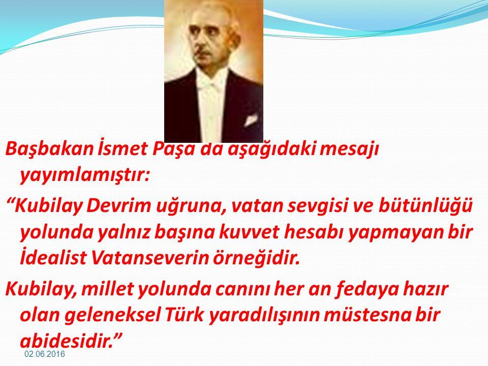 Başbakan İsmet Paşa da aşağıdaki mesajı yayımlamıştır: Kubilay Devrim uğruna, vatan sevgisi ve bütünlüğü yolunda yalnız başına kuvvet hesabı yapmayan bir İdealist Vatanseverin örneğidir.