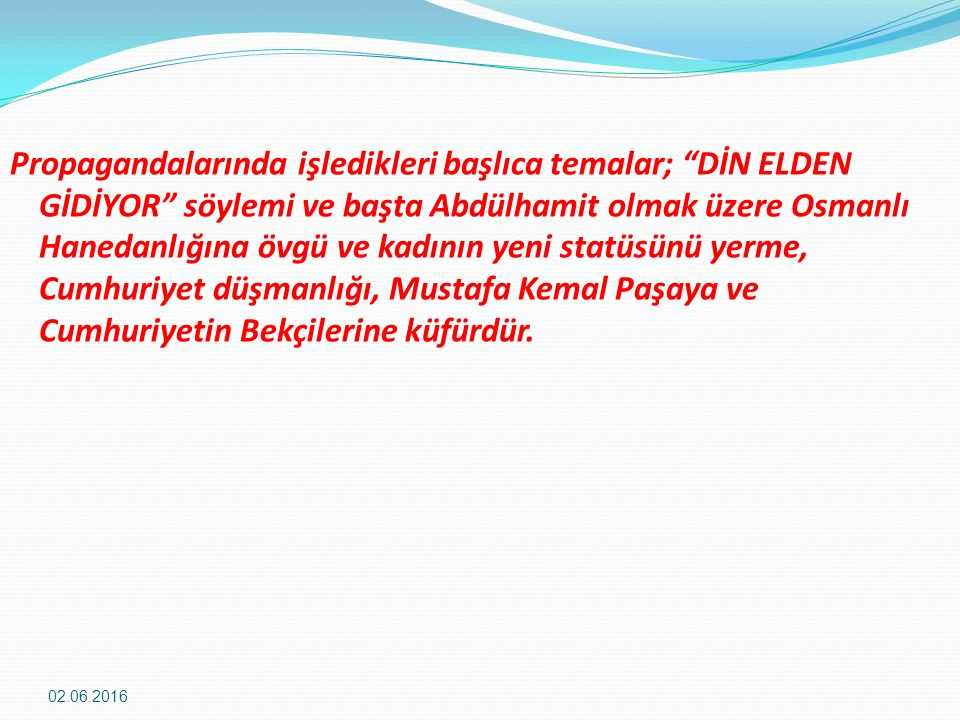 Propagandalarında işledikleri başlıca temalar; DİN ELDEN GİDİYOR söylemi ve başta Abdülhamit olmak üzere Osmanlı Hanedanlığına övgü ve kadının yeni statüsünü yerme, Cumhuriyet düşmanlığı, Mustafa Kemal Paşaya ve Cumhuriyetin Bekçilerine küfürdür.