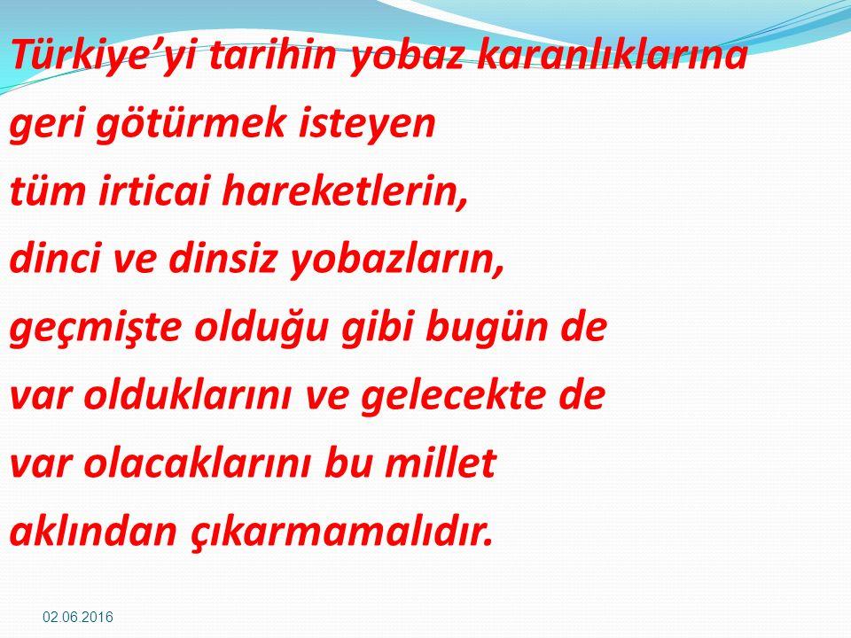 Türkiye'yi tarihin yobaz karanlıklarına geri götürmek isteyen tüm irticai hareketlerin, dinci ve dinsiz yobazların, geçmişte olduğu gibi bugün de var olduklarını ve gelecekte de var olacaklarını bu millet aklından çıkarmamalıdır.