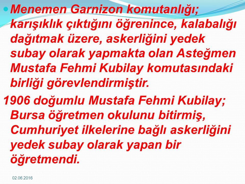 Menemen Garnizon komutanlığı; karışıklık çıktığını öğrenince, kalabalığı dağıtmak üzere, askerliğini yedek subay olarak yapmakta olan Asteğmen Mustafa Fehmi Kubilay komutasındaki birliği görevlendirmiştir.