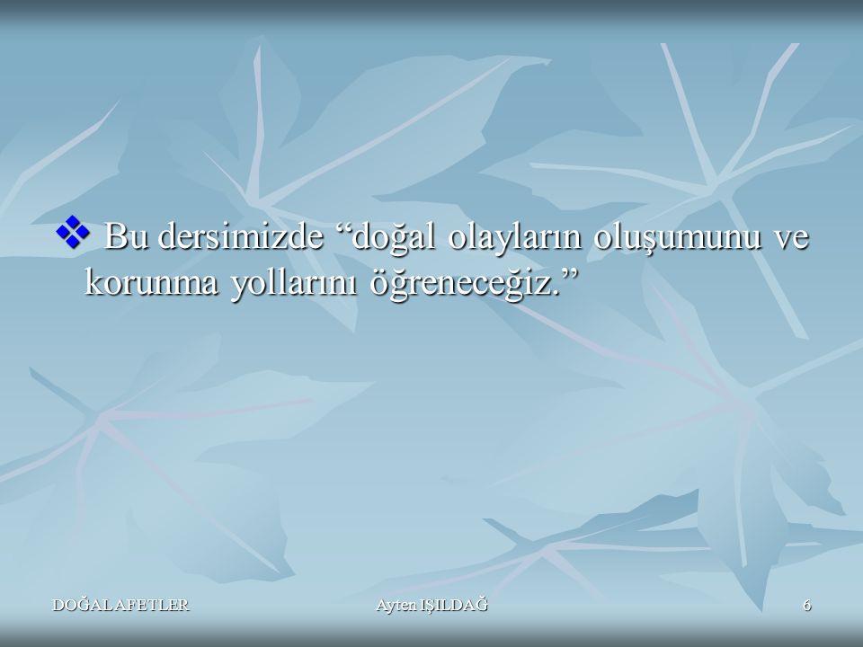 DOĞAL AFETLERAyten IŞILDAĞ7 1)-DEPREM 2)- TOPRAK KAYMASI( Heyelan) 3)-YILDIRIM 4)- SEL 5)-ÇIĞ 6)-KASIRGA –HORTUM 7)-TSUNAMİ 8)- YANARDAĞ PATLAMASI DOĞAL AFETLER NELERDİR?