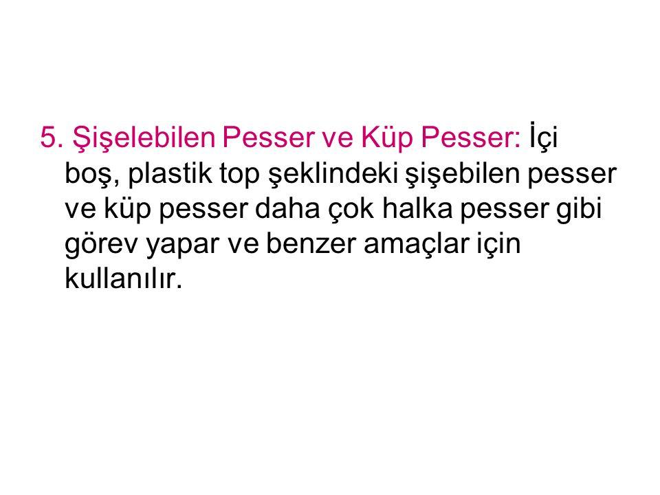 5. Şişelebilen Pesser ve Küp Pesser: İçi boş, plastik top şeklindeki şişebilen pesser ve küp pesser daha çok halka pesser gibi görev yapar ve benzer a