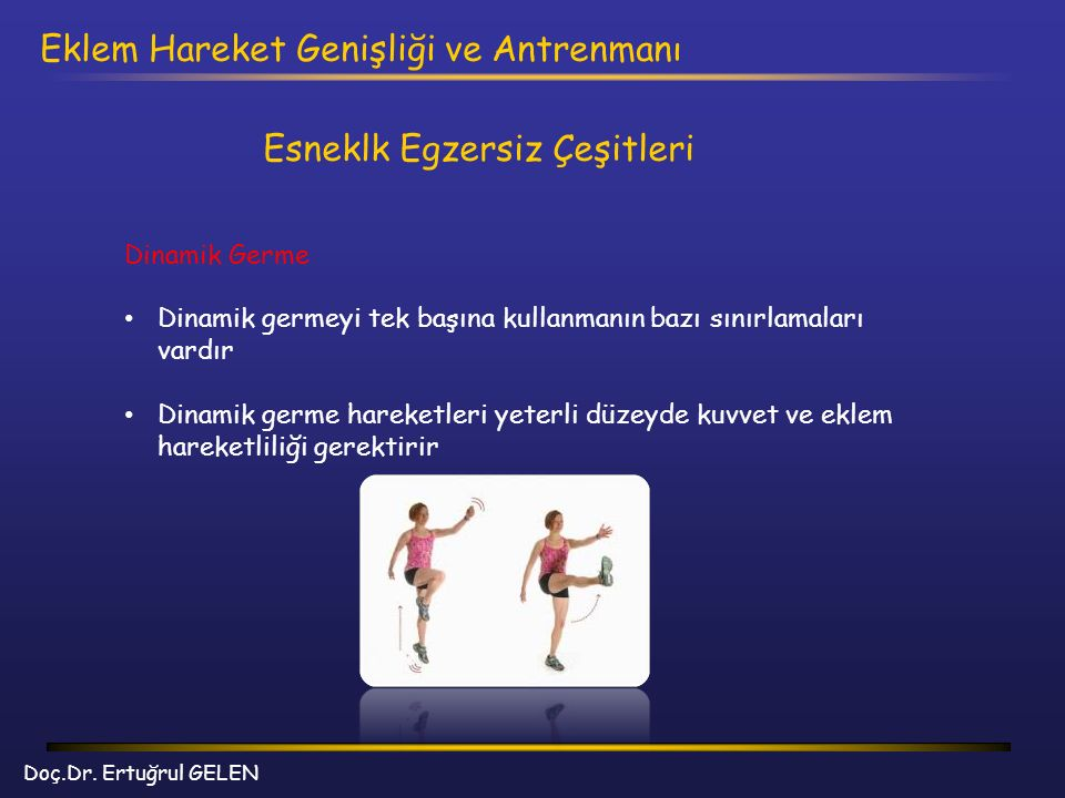 Doç.Dr. Ertuğrul GELEN Eklem Hareket Genişliği ve Antrenmanı Esneklk Egzersiz Çeşitleri Dinamik Germe Dinamik germeyi tek başına kullanmanın bazı sını