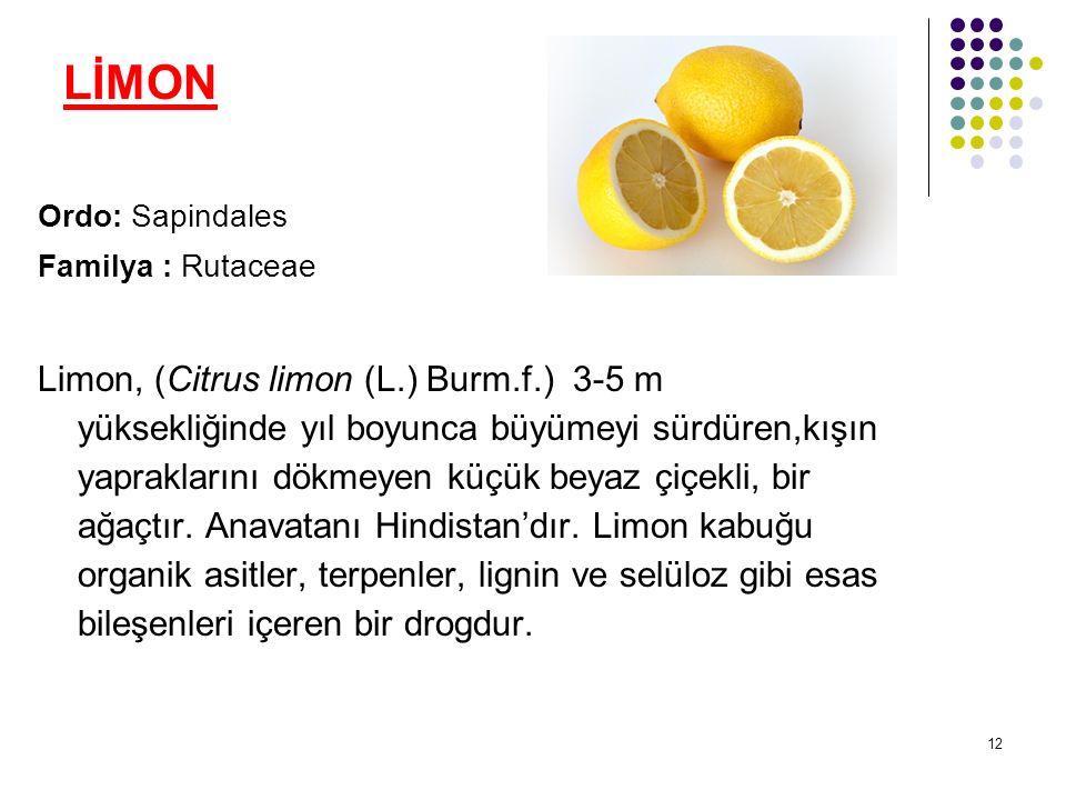 12 LİMON Ordo: Sapindales Familya : Rutaceae Limon, (Citrus limon (L.) Burm.f.) 3-5 m yüksekliğinde yıl boyunca büyümeyi sürdüren,kışın yapraklarını dökmeyen küçük beyaz çiçekli, bir ağaçtır.