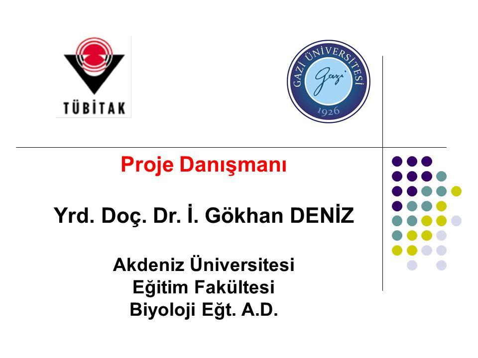 Proje Danışmanı Yrd. Doç. Dr. İ. Gökhan DENİZ Akdeniz Üniversitesi Eğitim Fakültesi Biyoloji Eğt. A.D.