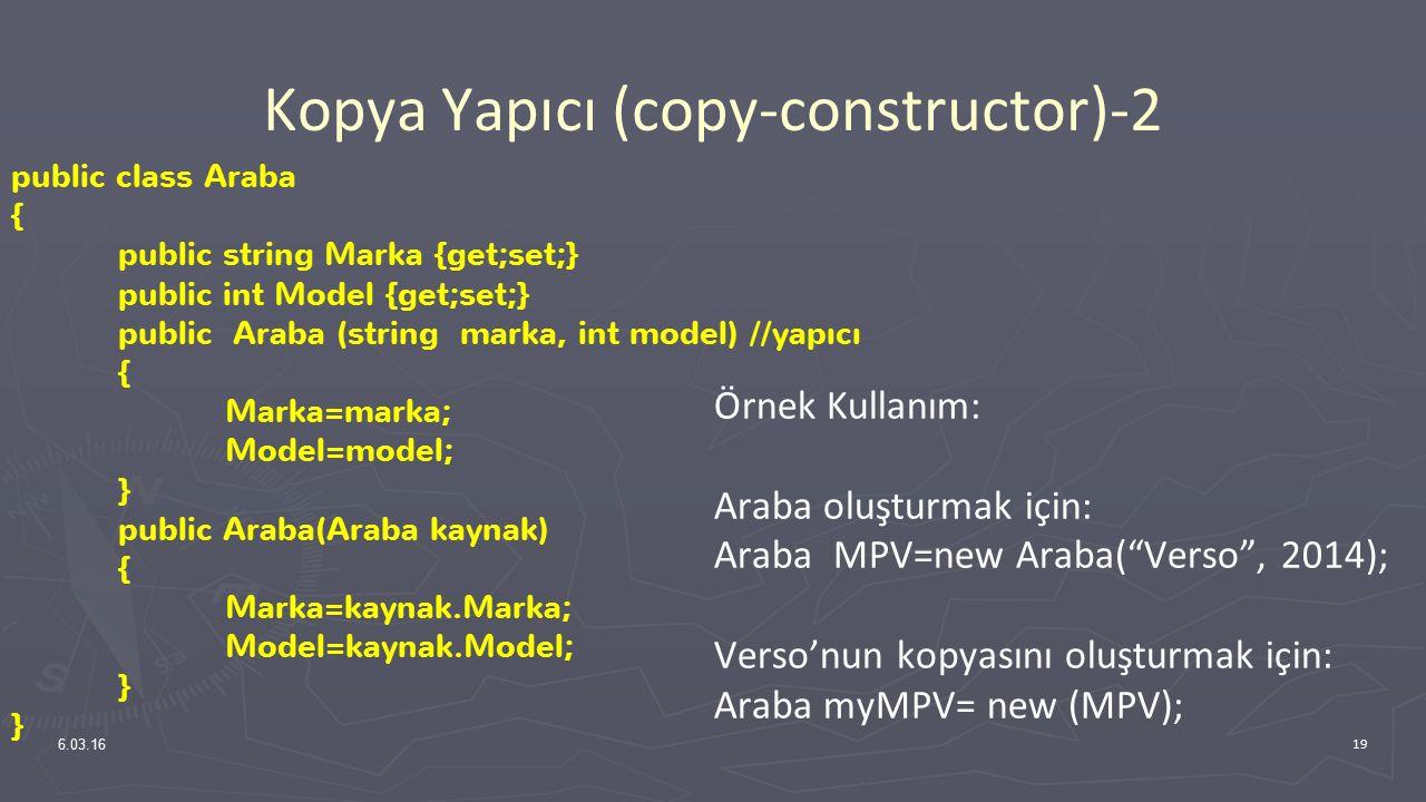 Kopya Yapıcı (copy-constructor)-2 Örnek Kullanım: Araba oluşturmak için: Araba MPV=new Araba( Verso , 2014); Verso'nun kopyasını oluşturmak için: Araba myMPV= new (MPV); 6.03.16 19 public class Araba { public string Marka {get;set;} public int Model {get;set;} public Araba (string marka, int model) //yapıcı { Marka=marka; Model=model; } public Araba(Araba kaynak) { Marka=kaynak.Marka; Model=kaynak.Model; }