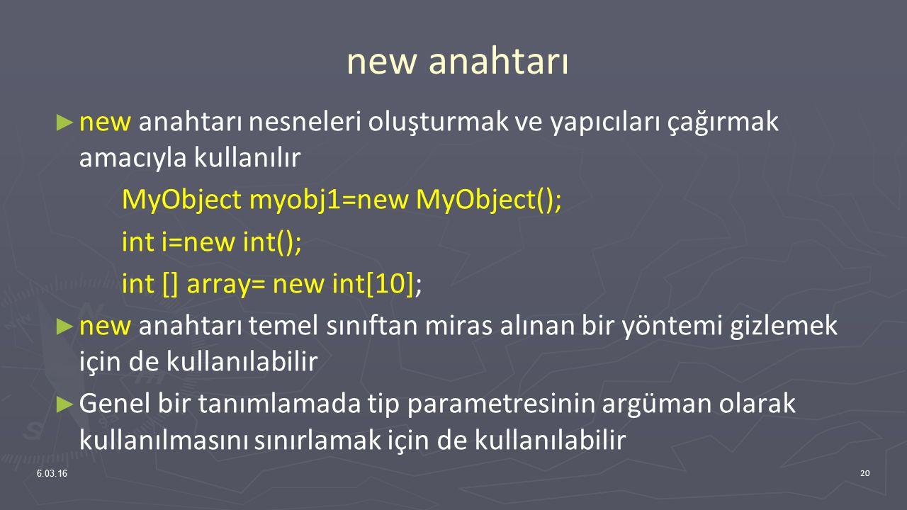 new anahtarı ► new anahtarı nesneleri oluşturmak ve yapıcıları çağırmak amacıyla kullanılır MyObject myobj1=new MyObject(); int i=new int(); int [] array= new int[10]; ► new anahtarı temel sınıftan miras alınan bir yöntemi gizlemek için de kullanılabilir ► Genel bir tanımlamada tip parametresinin argüman olarak kullanılmasını sınırlamak için de kullanılabilir 6.03.16 20