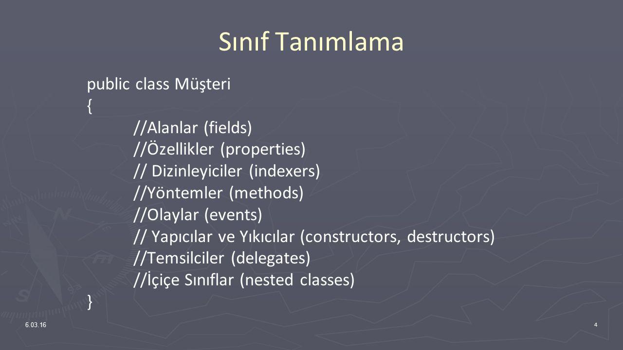 Sınıf Tanımlama public class Müşteri { //Alanlar (fields) //Özellikler (properties) // Dizinleyiciler (indexers) //Yöntemler (methods) //Olaylar (events) // Yapıcılar ve Yıkıcılar (constructors, destructors) //Temsilciler (delegates) //İçiçe Sınıflar (nested classes) } 6.03.16 4