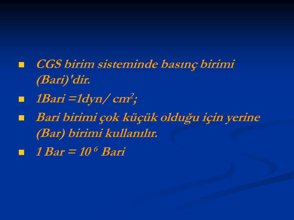 CGS birim sisteminde basınç birimi (Bari)'dir. 1Bari =1dyn/ cm 2 ; Bari birimi çok küçük olduğu için yerine (Bar) birimi kullanılır. 1 Bar = 10 6 Bari