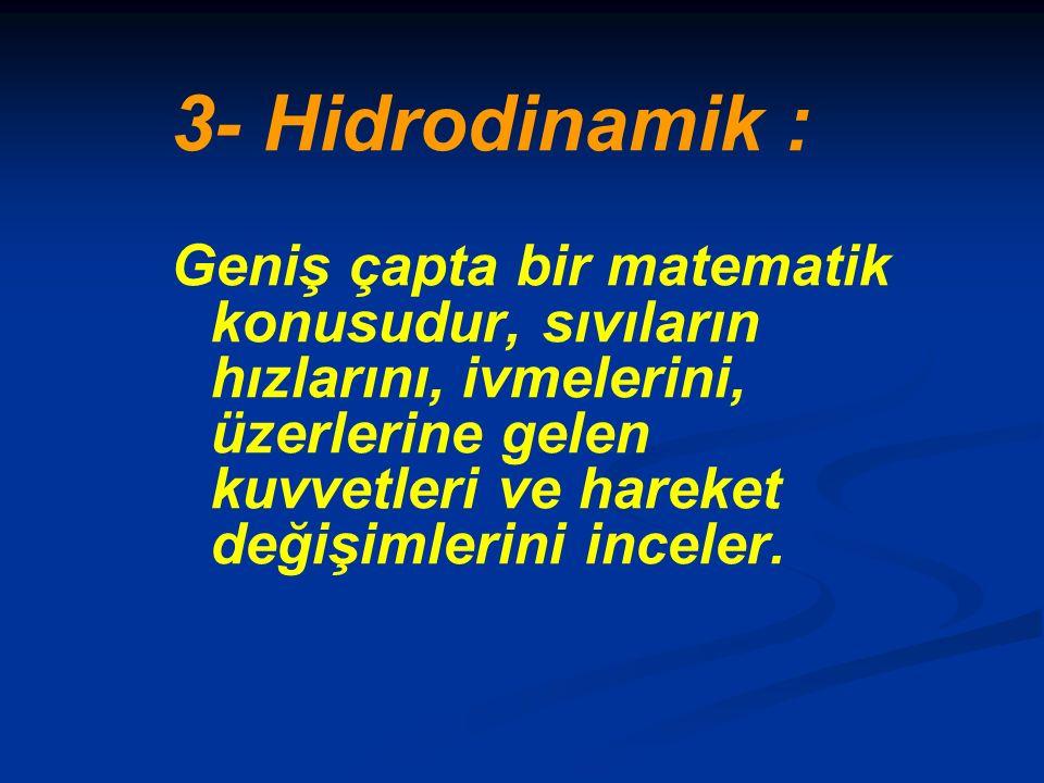 3- Hidrodinamik : Geniş çapta bir matematik konusudur, sıvıların hızlarını, ivmelerini, üzerlerine gelen kuvvetleri ve hareket değişimlerini inceler.