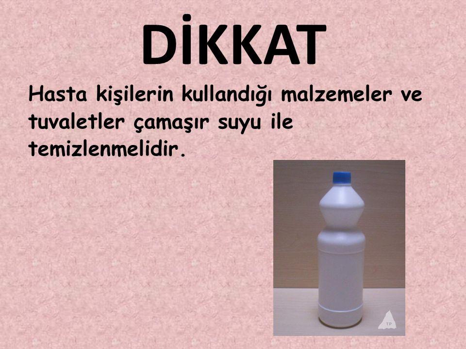 DİKKAT Hasta kişilerin kullandığı malzemeler ve tuvaletler çamaşır suyu ile temizlenmelidir.