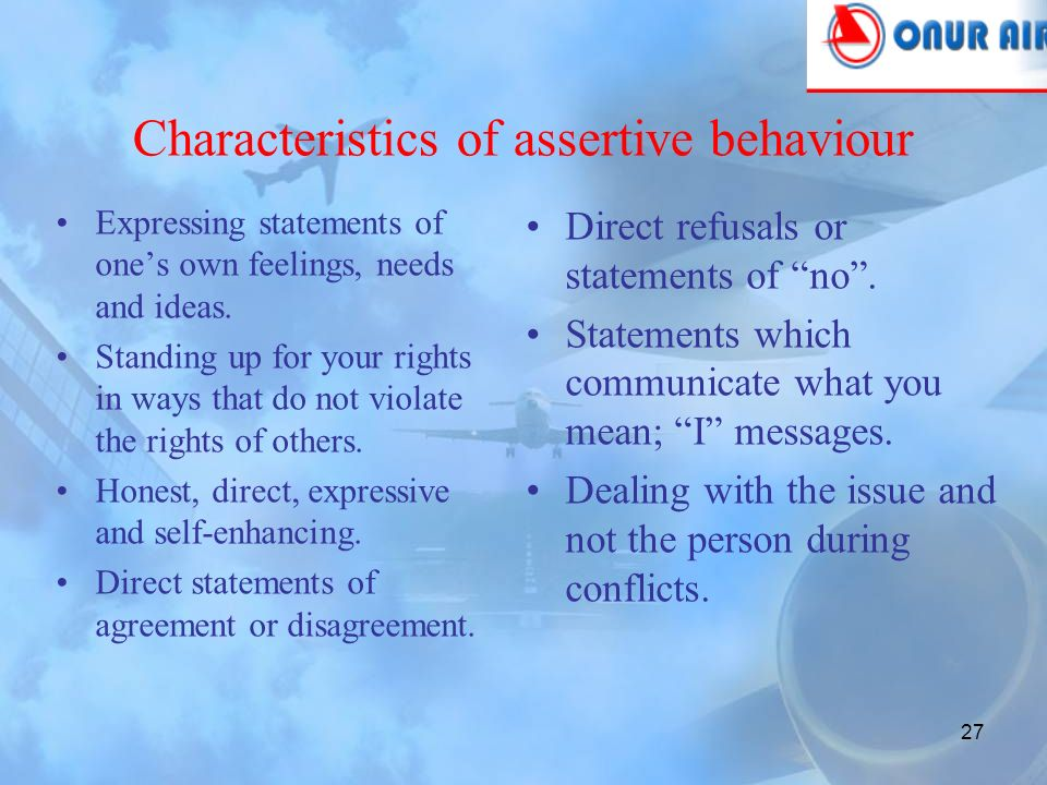 26 Assertive behaviour is based on the fact that every individual has the right to: have and express your own feelings and ideas.