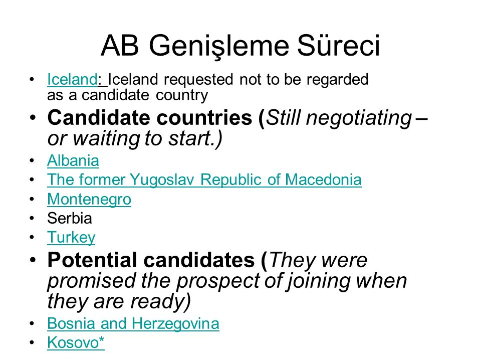 AB Genişleme Süreci Iceland: Iceland requested not to be regarded as a candidate countryIceland Candidate countries (Still negotiating – or waiting to start.) Albania The former Yugoslav Republic of Macedonia Montenegro Serbia Turkey Potential candidates (They were promised the prospect of joining when they are ready) Bosnia and Herzegovina Kosovo*