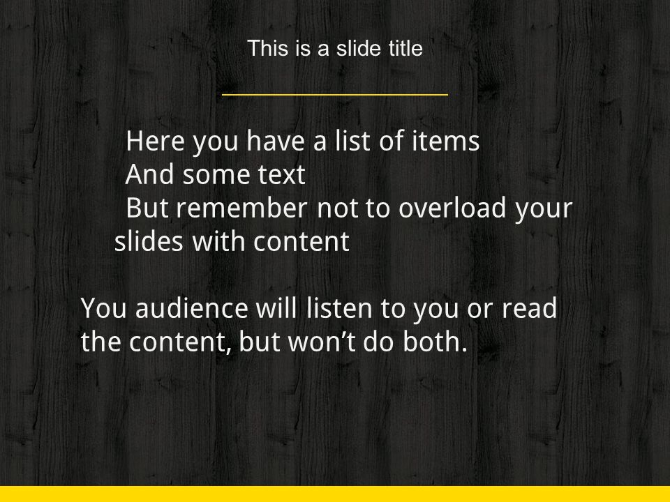 This is a slide title ◈ Here you have a list of items ◈ And some text ◈ But remember not to overload your slides with content You audience will listen to you or read the content, but won't do both.