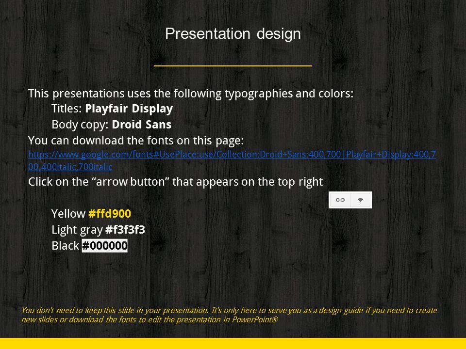 Presentation design This presentations uses the following typographies and colors: ◈ Titles: Playfair Display ◈ Body copy: Droid Sans You can download the fonts on this page: https://www.google.com/fonts#UsePlace:use/Collection:Droid+Sans:400,700|Playfair+Display:400,7 00,400italic,700italic Click on the arrow button that appears on the top right ◈ Yellow #ffd900 ◈ Light gray #f3f3f3 ◈ Black #000000 You don't need to keep this slide in your presentation.