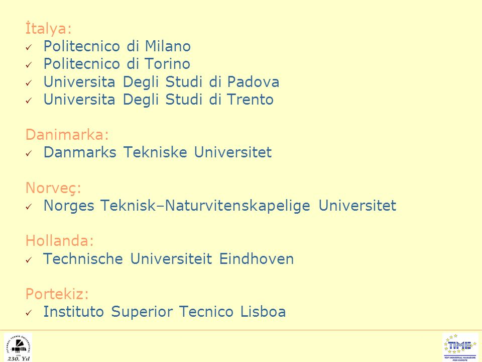 İtalya: Politecnico di Milano Politecnico di Torino Universita Degli Studi di Padova Universita Degli Studi di Trento Danimarka: Danmarks Tekniske Universitet Norveç: Norges Teknisk–Naturvitenskapelige Universitet Hollanda: Technische Universiteit Eindhoven Portekiz: Instituto Superior Tecnico Lisboa