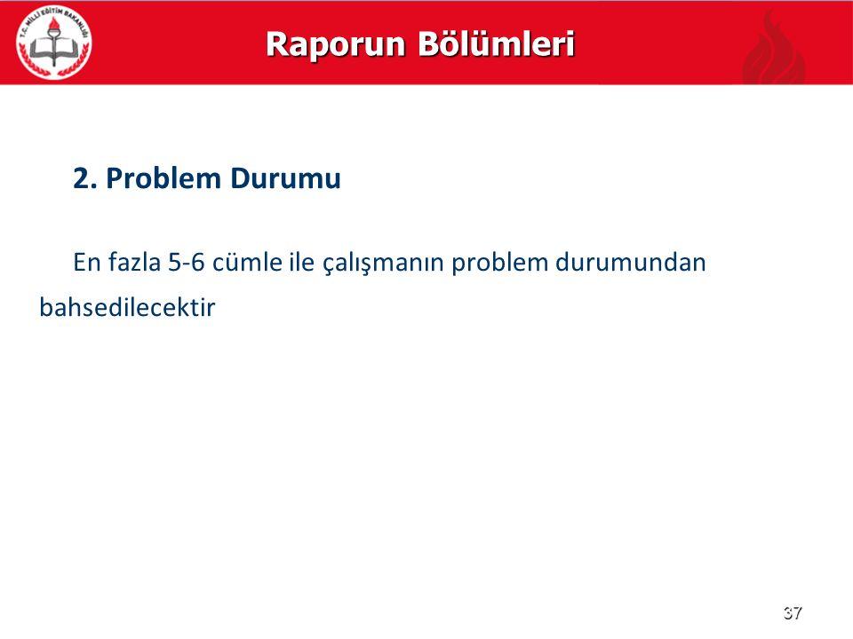 Raporun Bölümleri 2. Problem Durumu En fazla 5-6 cümle ile çalışmanın problem durumundan bahsedilecektir 37