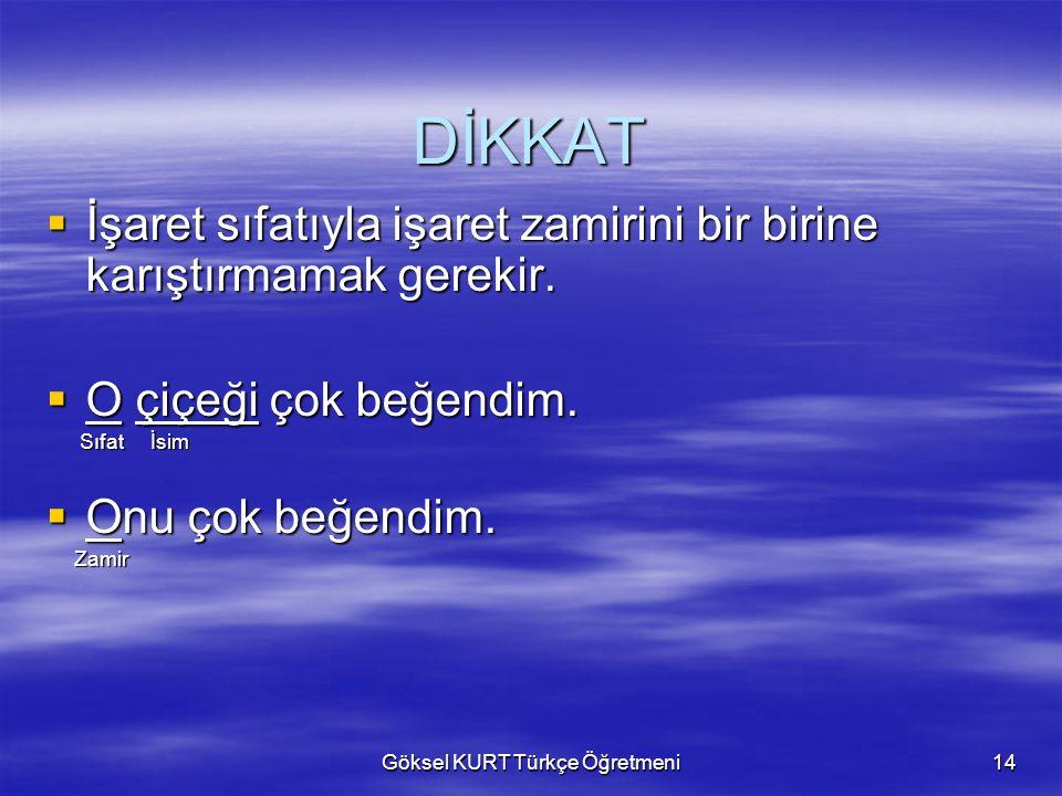 Göksel KURT Türkçe Öğretmeni14 DİKKAT  İşaret  İşaret sıfatıyla işaret zamirini bir birine karıştırmamak gerekir.