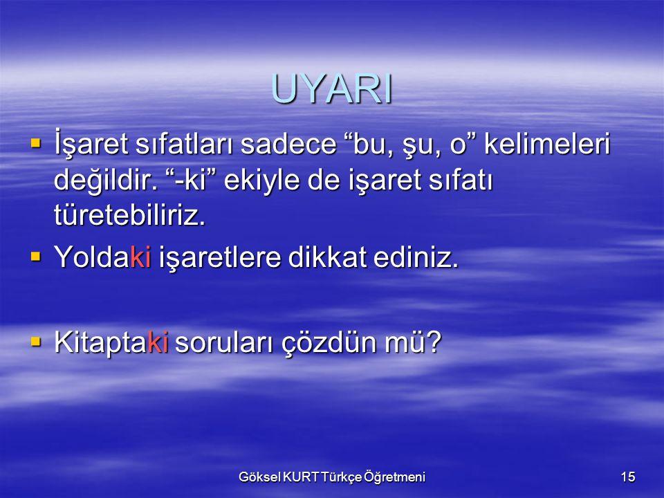 Göksel KURT Türkçe Öğretmeni15 UYARI  İşaret sıfatları sadece bu, şu, o kelimeleri değildir.