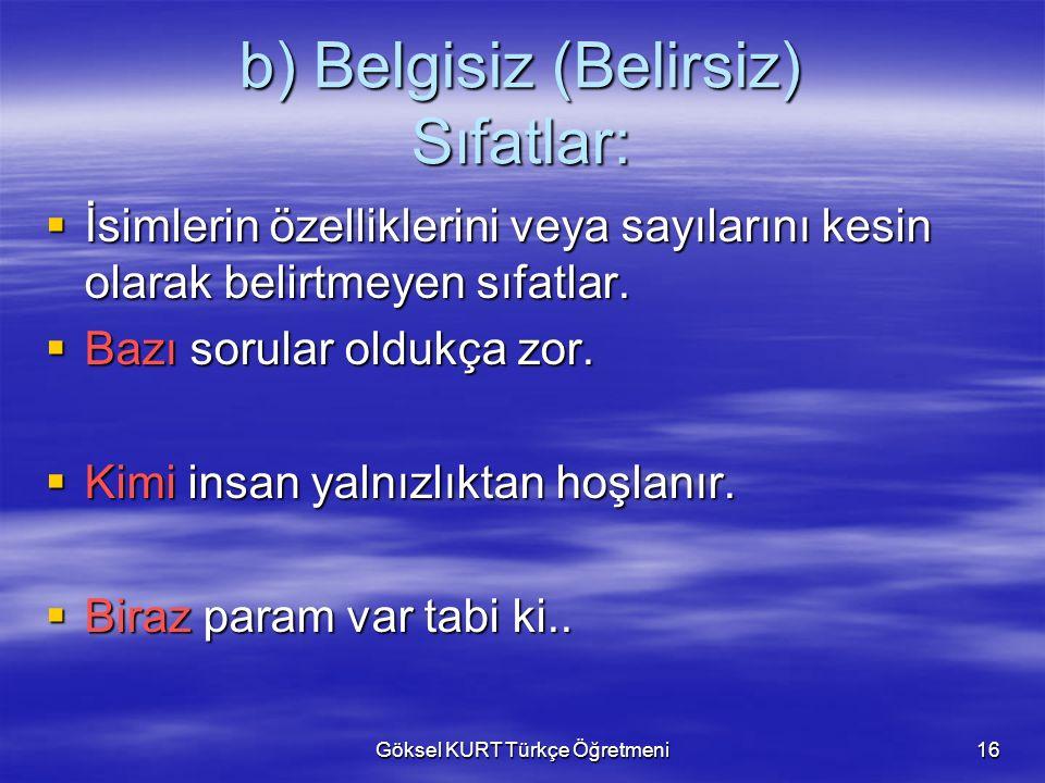 Göksel KURT Türkçe Öğretmeni16 b) Belgisiz (Belirsiz) Sıfatlar:  İsimlerin özelliklerini veya sayılarını kesin olarak belirtmeyen sıfatlar.