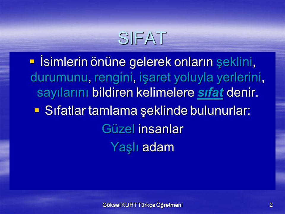 Göksel KURT Türkçe Öğretmeni2 SIFAT  İsimlerin önüne gelerek onların şeklini, durumunu, rengini, işaret yoluyla yerlerini, sayılarını bildiren kelimelere sıfat denir.