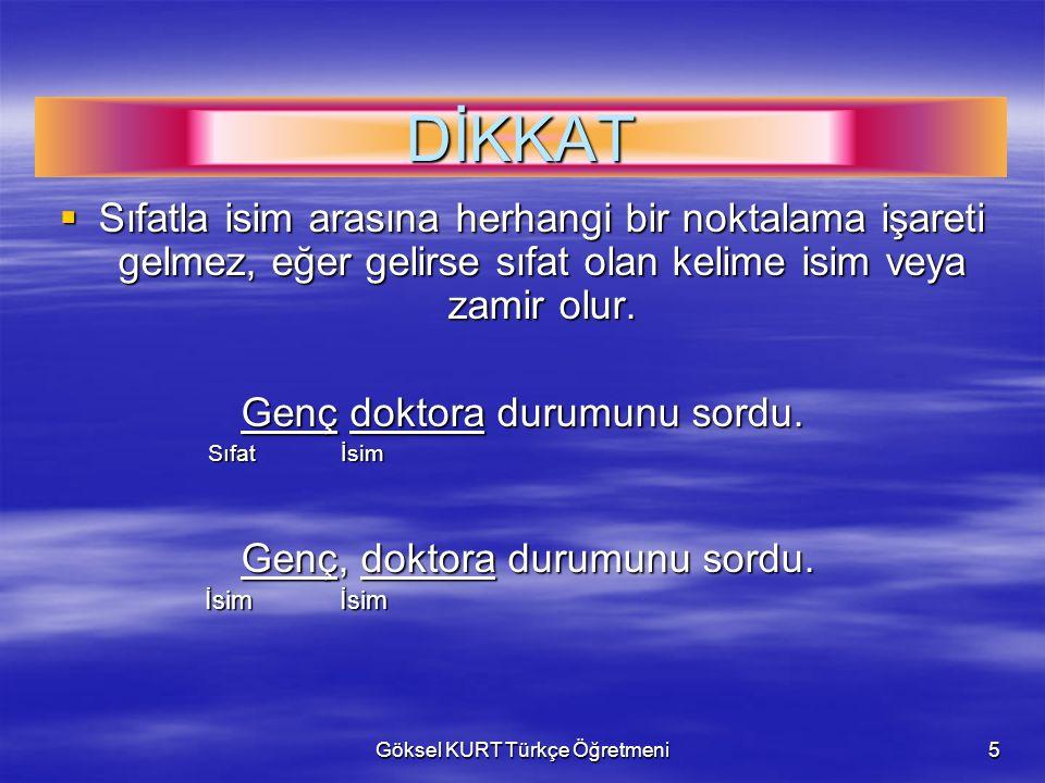 Göksel KURT Türkçe Öğretmeni5 DİKKAT  Sıfatla isim arasına herhangi bir noktalama işareti gelmez, eğer gelirse sıfat olan kelime isim veya zamir olur.