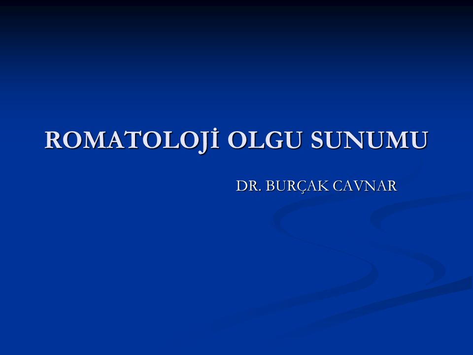 ROMATOLOJİ OLGU SUNUMU DR. BURÇAK CAVNAR