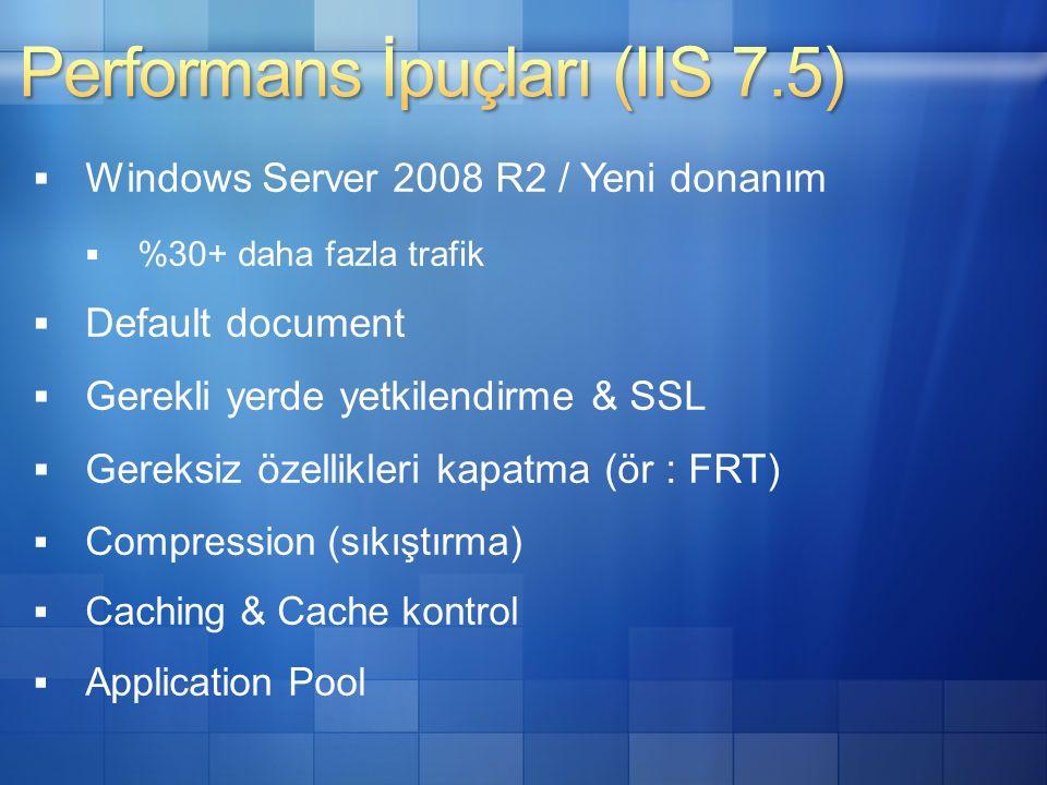  Windows Server 2008 R2 / Yeni donanım  %30+ daha fazla trafik  Default document  Gerekli yerde yetkilendirme & SSL  Gereksiz özellikleri kapatma (ör : FRT)  Compression (sıkıştırma)  Caching & Cache kontrol  Application Pool