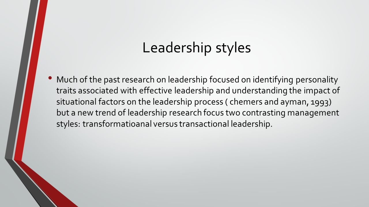 Leadership styles Much of the past research on leadership focused on identifying personality traits associated with effective leadership and understanding the impact of situational factors on the leadership process ( chemers and ayman, 1993) but a new trend of leadership research focus two contrasting management styles: transformatioanal versus transactional leadership.