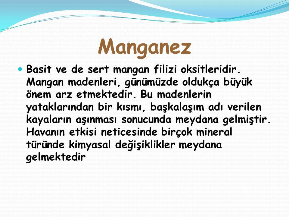Basit ve de sert mangan filizi oksitleridir. Mangan madenleri, günümüzde oldukça büyük önem arz etmektedir. Bu madenlerin yataklarından bir kısmı, baş