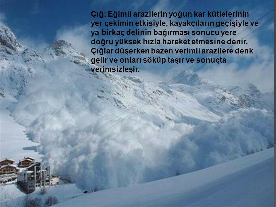 Çığ: Eğimli arazilerin yoğun kar kütlelerinin yer çekimin etkisiyle, kayakçıların geçişiyle ve ya birkaç delinin bağırması sonucu yere doğru yüksek hızla hareket etmesine denir.