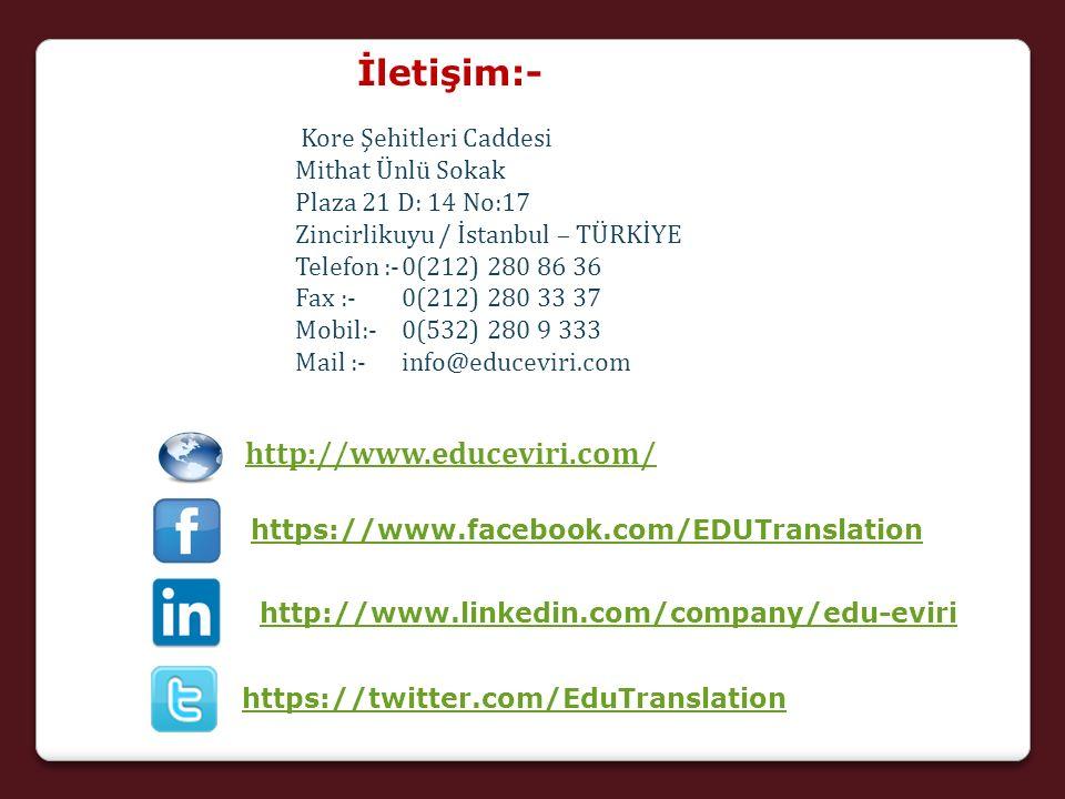 İletişim:- Kore Şehitleri Caddesi Mithat Ünlü Sokak Plaza 21 D: 14 No:17 Zincirlikuyu / İstanbul – TÜRKİYE Telefon :-0(212) 280 86 36 Fax :-0(212) 280 33 37 Mobil:- 0(532) 280 9 333 Mail :-info@educeviri.com http://www.educeviri.com/ https://www.facebook.com/EDUTranslation http://www.linkedin.com/company/edu-eviri https://twitter.com/EduTranslation