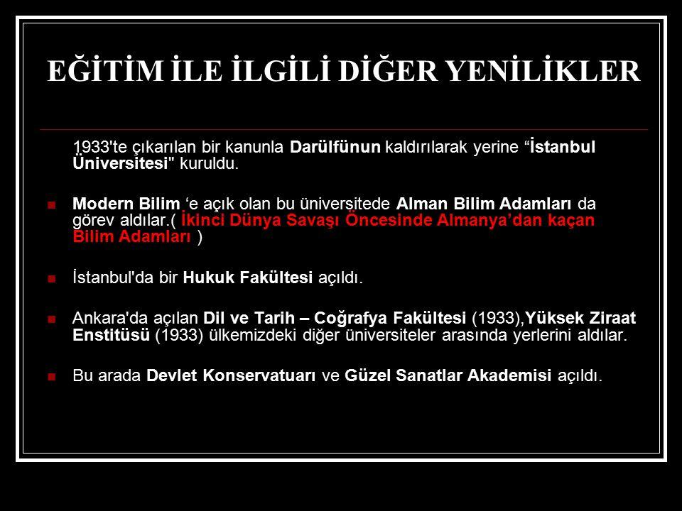 """EĞİTİM İLE İLGİLİ DİĞER YENİLİKLER 1933'te çıkarılan bir kanunla Darülfünun kaldırılarak yerine """"İstanbul Üniversitesi"""
