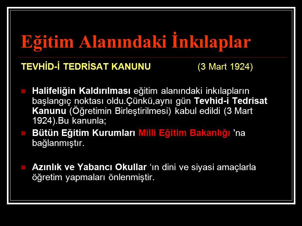 Eğitim Alanındaki İnkılaplar TEVHİD-İ TEDRİSAT KANUNU (3 Mart 1924) Halifeliğin Kaldırılması eğitim alanındaki inkılapların başlangıç noktası oldu.Çün