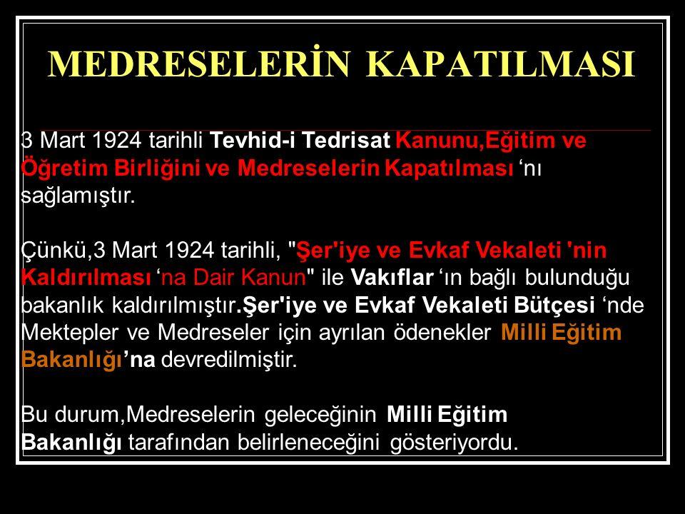 MEDRESELERİN KAPATILMASI 3 Mart 1924 tarihli Tevhid-i Tedrisat Kanunu,Eğitim ve Öğretim Birliğini ve Medreselerin Kapatılması 'nı sağlamıştır. Çünkü,3