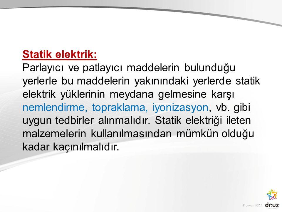 Ergonomi-201 Statik elektrik: Parlayıcı ve patlayıcı maddelerin bulunduğu yerlerle bu maddelerin yakınındaki yerlerde statik elektrik yüklerinin meyda