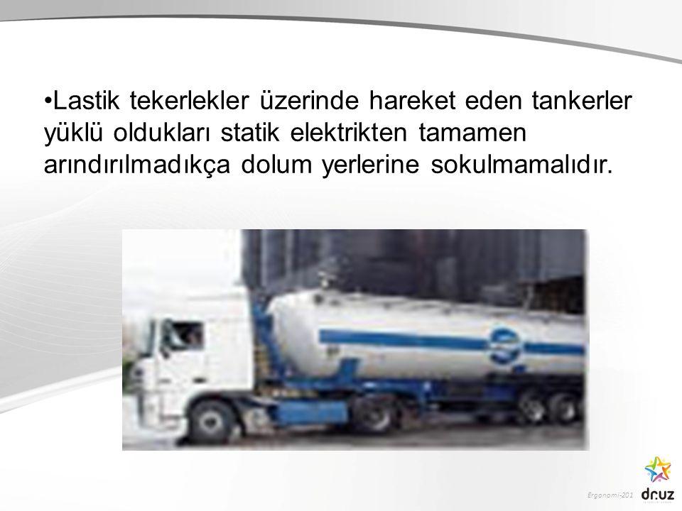 Ergonomi-201 Lastik tekerlekler üzerinde hareket eden tankerler yüklü oldukları statik elektrikten tamamen arındırılmadıkça dolum yerlerine sokulmamal