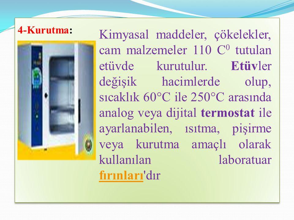 4-Kurutma: Kimyasal maddeler, çökelekler, cam malzemeler 110 C 0 tutulan etüvde kurutulur.