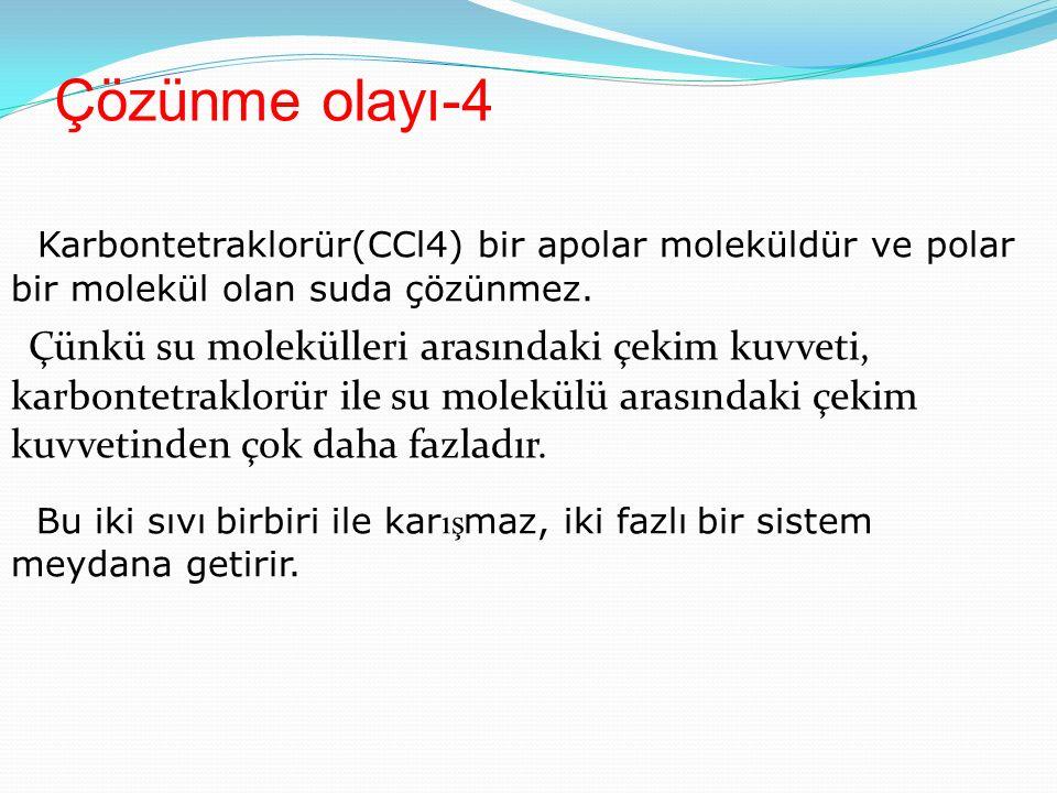 Çözünme olayı-4 Karbontetraklorür(CCl4) bir apolar moleküldür ve polar bir molekül olan suda çözünmez.