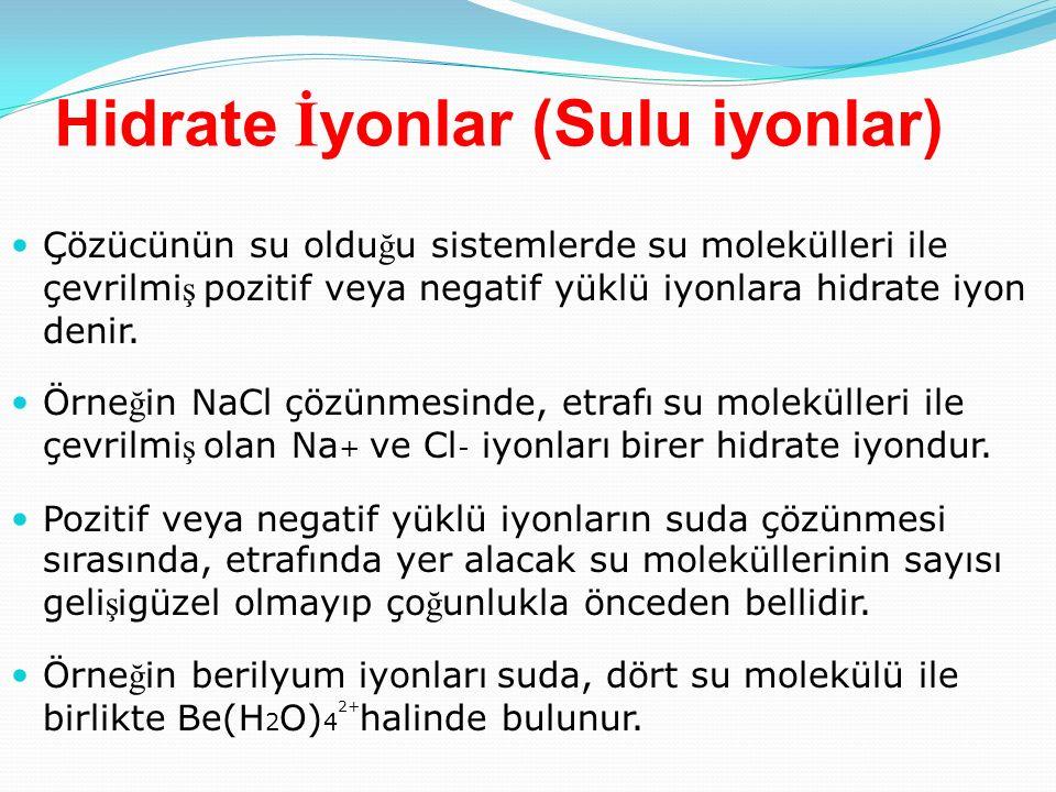 Hidrate İ yonlar (Sulu iyonlar) Çözücünün su oldu ğ u sistemlerde su molekülleri ile çevrilmi ş pozitif veya negatif yüklü iyonlara hidrate iyon denir.