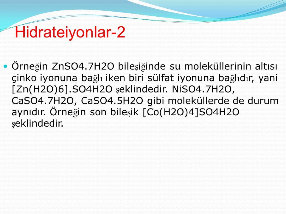 Hidrateiyonlar-2 Örne ğ in ZnSO4.7H2O bile ş i ğ inde su moleküllerinin altısı çinko iyonuna ba ğ l ı iken biri sülfat iyonuna ba ğ l ı d ı r, yani [Zn(H2O)6].SO4H2O ş eklindedir.