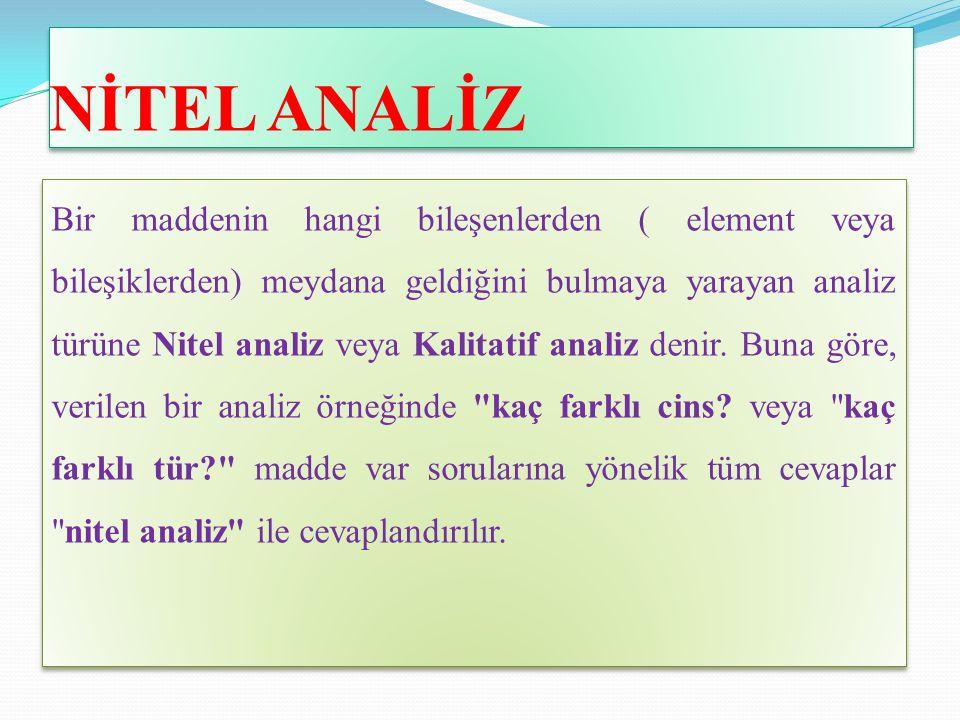 NİTEL ANALİZ Bir maddenin hangi bileşenlerden ( element veya bileşiklerden) meydana geldiğini bulmaya yarayan analiz türüne Nitel analiz veya Kalitatif analiz denir.