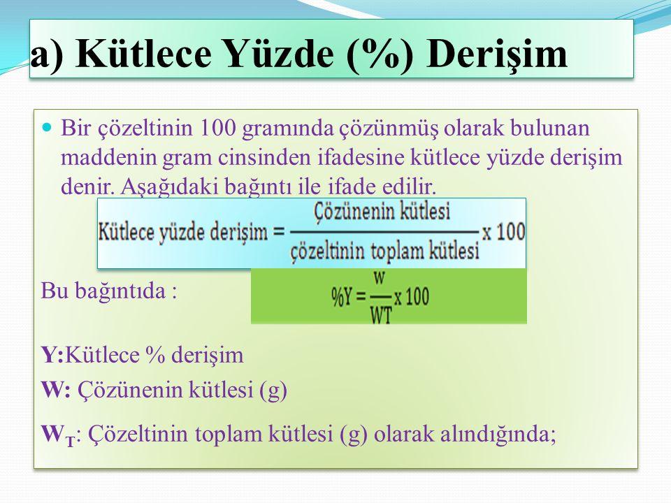 a) Kütlece Yüzde (%) Derişim Bir çözeltinin 100 gramında çözünmüş olarak bulunan maddenin gram cinsinden ifadesine kütlece yüzde derişim denir.