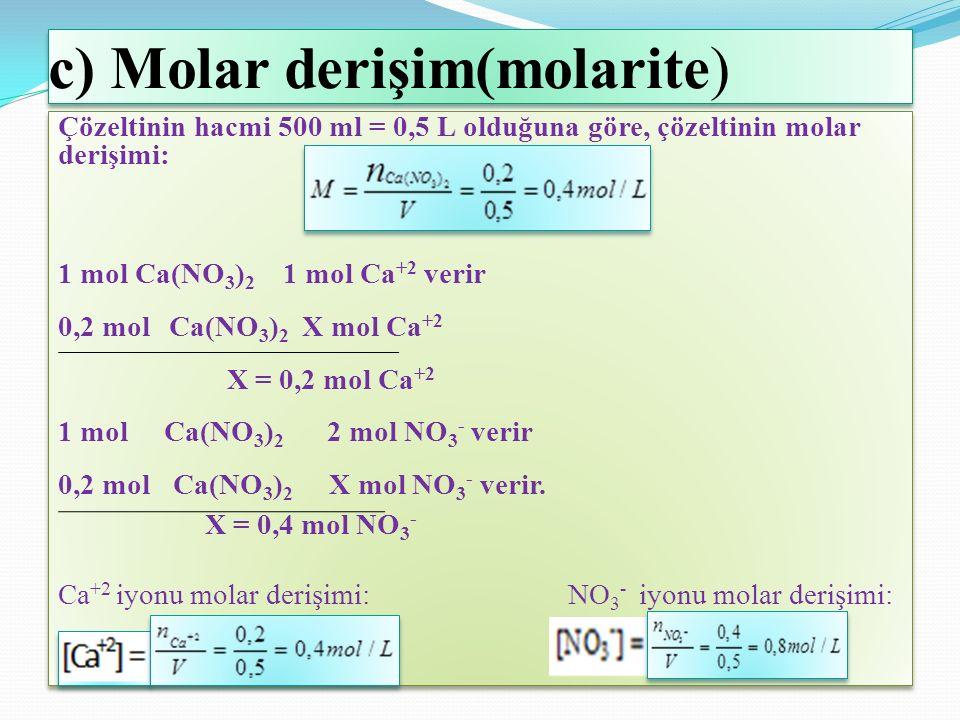c) Molar derişim(molarite) Çözeltinin hacmi 500 ml = 0,5 L olduğuna göre, çözeltinin molar derişimi: 1 mol Ca(NO 3 ) 2 1 mol Ca +2 verir 0,2 mol Ca(NO 3 ) 2 X mol Ca +2 X = 0,2 mol Ca +2 1 mol Ca(NO 3 ) 2 2 mol NO 3 - verir 0,2 mol Ca(NO 3 ) 2 X mol NO 3 - verir.