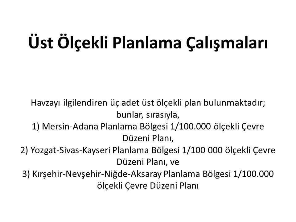 Üst Ölçekli Planlama Çalışmaları Havzayı ilgilendiren üç adet üst ölçekli plan bulunmaktadır; bunlar, sırasıyla, 1) Mersin-Adana Planlama Bölgesi 1/100.000 ölçekli Çevre Düzeni Planı, 2) Yozgat-Sivas-Kayseri Planlama Bölgesi 1/100 000 ölçekli Çevre Düzeni Planı, ve 3) Kırşehir-Nevşehir-Niğde-Aksaray Planlama Bölgesi 1/100.000 ölçekli Çevre Düzeni Planı