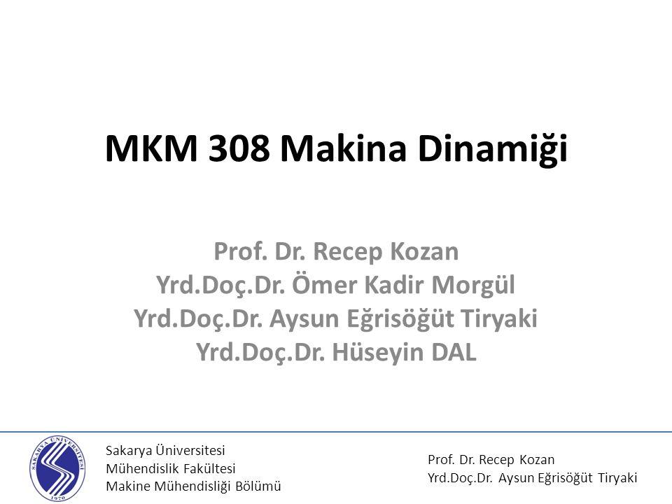 MKM 308 Makina Dinamiği Prof. Dr. Recep Kozan Yrd.Doç.Dr. Ömer Kadir Morgül Yrd.Doç.Dr. Aysun Eğrisöğüt Tiryaki Yrd.Doç.Dr. Hüseyin DAL Sakarya Üniver